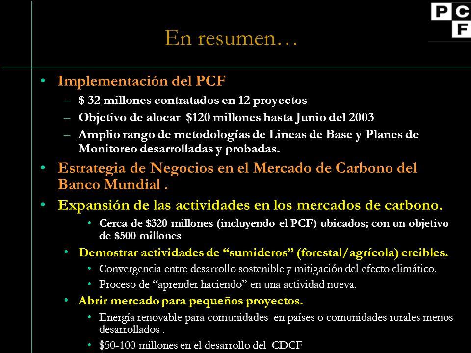 En resumen… Implementación del PCF –$ 32 millones contratados en 12 proyectos –Objetivo de alocar $120 millones hasta Junio del 2003 –Amplio rango de metodologías de Lineas de Base y Planes de Monitoreo desarrolladas y probadas.