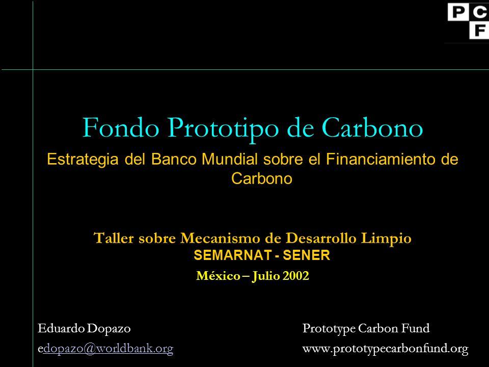 Fondo Prototipo de Carbono Estrategia del Banco Mundial sobre el Financiamiento de Carbono Taller sobre Mecanismo de Desarrollo Limpio SEMARNAT - SENER México – Julio 2002 Eduardo Dopazo Prototype Carbon Fund edopazo@worldbank.org www.prototypecarbonfund.orgdopazo@worldbank.org