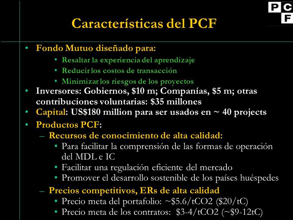 Características del PCF Fondo Mutuo diseñado para: Resaltar la experiencia del aprendizaje Reducir los costos de transacción Minimizar los riesgos de los proyectos Inversores: Gobiernos, $10 m; Companías, $5 m; otras contribuciones voluntarias: $35 millones Capital: US$180 million para ser usados en ~ 40 projects Productos PCF: –Recursos de conocimiento de alta calidad: Para facilitar la comprensión de las formas de operación del MDL e IC Facilitar una regulación eficiente del mercado Promover el desarrollo sostenible de los países huéspedes –Precios competitivos, ERs de alta calidad Precio meta del portafolio: ~$5.6/tCO2 ($20/tC) Precio meta de los contratos: $3-4/tCO2 (~$9-12tC)