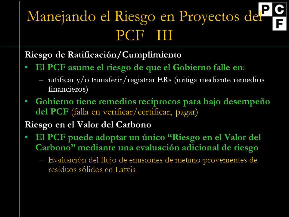 Manejando el Riesgo en Proyectos del PCF III Riesgo de Ratificación/Cumplimiento El PCF asume el riesgo de que el Gobierno falle en: –ratificar y/o transferir/registrar ERs (mitiga mediante remedios financieros) Gobierno tiene remedios recíprocos para bajo desempeño del PCF (falla en verificar/certificar, pagar) Riesgo en el Valor del Carbono El PCF puede adoptar un único Riesgo en el Valor del Carbono mediante una evaluación adicional de riesgo –Evaluación del flujo de emisiones de metano provenientes de residuos sólidos en Latvia