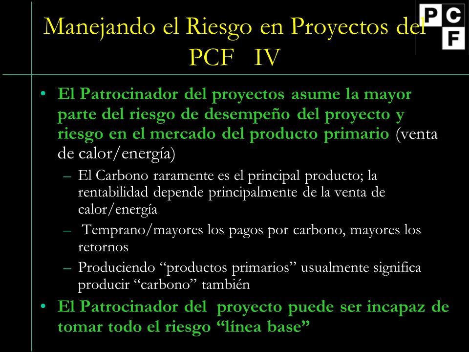 Manejando el Riesgo en Proyectos del PCF IV El Patrocinador del proyectos asume la mayor parte del riesgo de desempeño del proyecto y riesgo en el mercado del producto primario (venta de calor/energía) –El Carbono raramente es el principal producto; la rentabilidad depende principalmente de la venta de calor/energía – Temprano/mayores los pagos por carbono, mayores los retornos –Produciendo productos primarios usualmente significa producir carbono también El Patrocinador del proyecto puede ser incapaz de tomar todo el riesgo línea base