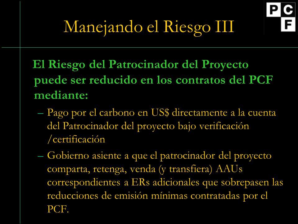 Manejando el Riesgo III El Riesgo del Patrocinador del Proyecto puede ser reducido en los contratos del PCF mediante: –Pago por el carbono en US$ directamente a la cuenta del Patrocinador del proyecto bajo verificación /certificación –Gobierno asiente a que el patrocinador del proyecto comparta, retenga, venda (y transfiera) AAUs correspondientes a ERs adicionales que sobrepasen las reducciones de emisión mínimas contratadas por el PCF.