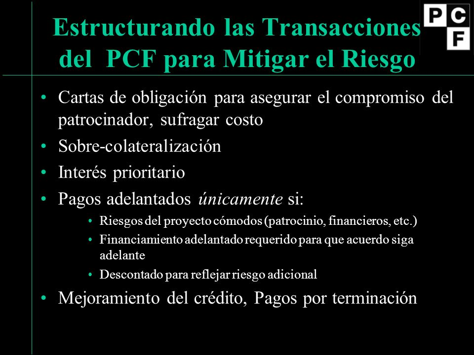 Cartas de obligación para asegurar el compromiso del patrocinador, sufragar costo Sobre-colateralización Interés prioritario Pagos adelantados únicamente si: Riesgos del proyecto cómodos (patrocinio, financieros, etc.) Financiamiento adelantado requerido para que acuerdo siga adelante Descontado para reflejar riesgo adicional Mejoramiento del crédito, Pagos por terminación Estructurando las Transacciones del PCF para Mitigar el Riesgo