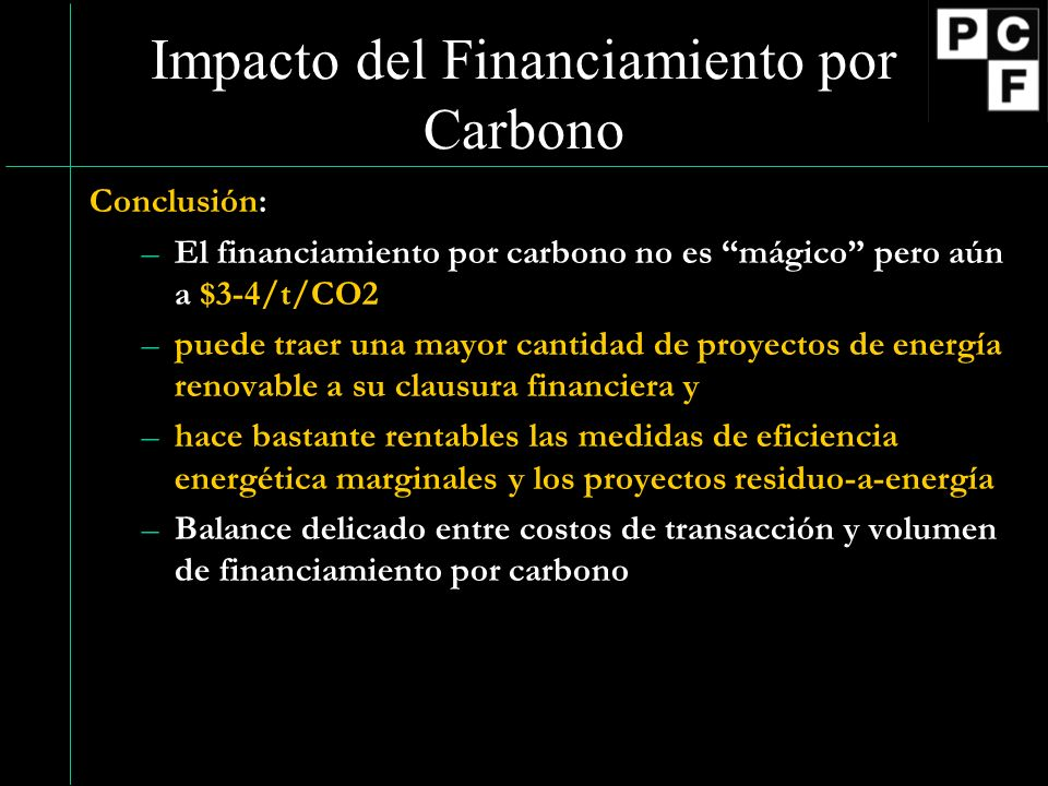 Impacto del Financiamiento por Carbono Conclusión: –El financiamiento por carbono no es mágico pero aún a $3-4/t/CO2 –puede traer una mayor cantidad d