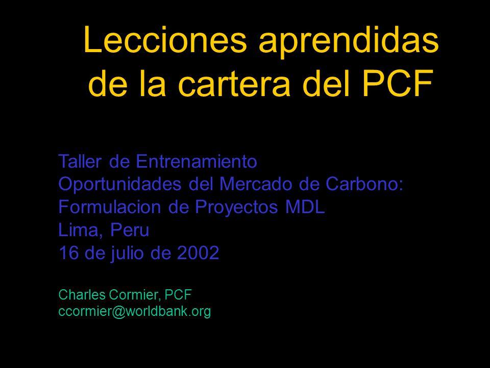 Lecciones aprendidas de la cartera del PCF Taller de Entrenamiento Oportunidades del Mercado de Carbono: Formulacion de Proyectos MDL Lima, Peru 16 de julio de 2002 Charles Cormier, PCF ccormier@worldbank.org