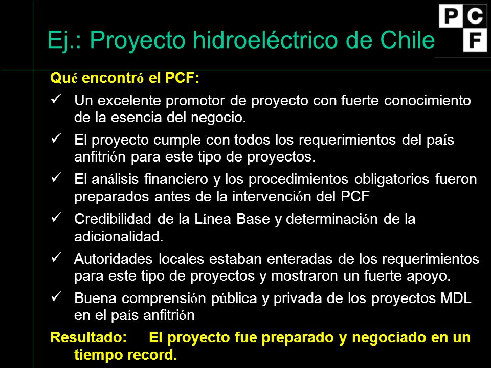 Ej.: Proyecto hidroeléctrico de Chile Qu é encontr ó el PCF: Un excelente promotor de proyecto con fuerte conocimiento de la esencia del negocio.