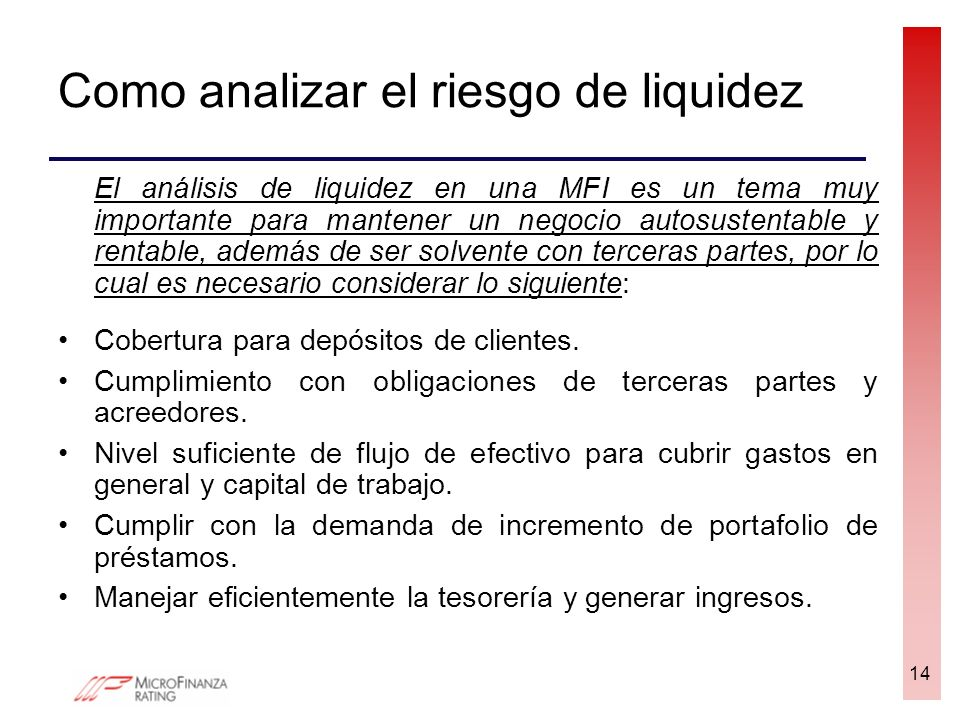 Como analizar el riesgo de liquidez El análisis de liquidez en una MFI es un tema muy importante para mantener un negocio autosustentable y rentable,