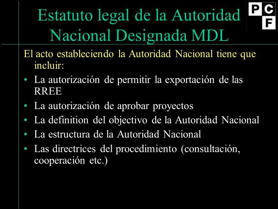Estatuto legal de la Autoridad Nacional Designada MDL El acto estableciendo la Autoridad Nacional tiene que incluir: La autorización de permitir la exportación de las RREE La autorización de aprobar proyectos La definition del objectivo de la Autoridad Nacional La estructura de la Autoridad Nacional Las directrices del procedimiento (consultación, cooperación etc.)