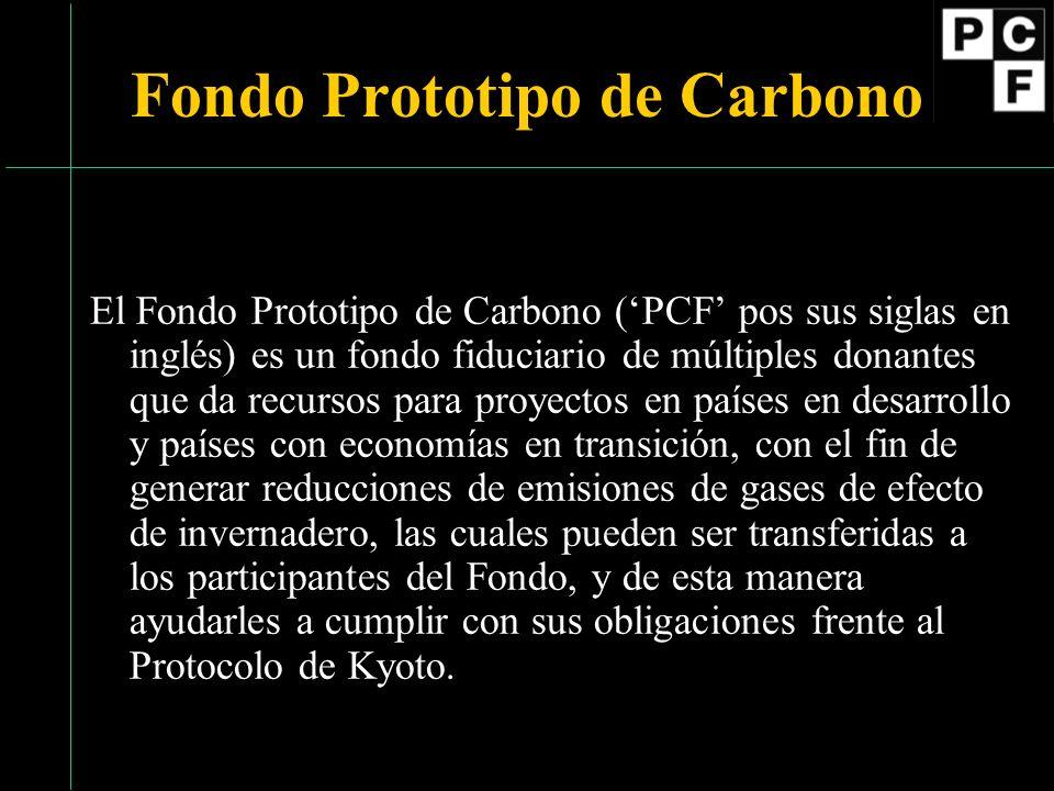 Fondo Prototipo de Carbono El Fondo Prototipo de Carbono (PCF pos sus siglas en inglés) es un fondo fiduciario de múltiples donantes que da recursos para proyectos en países en desarrollo y países con economías en transición, con el fin de generar reducciones de emisiones de gases de efecto de invernadero, las cuales pueden ser transferidas a los participantes del Fondo, y de esta manera ayudarles a cumplir con sus obligaciones frente al Protocolo de Kyoto.
