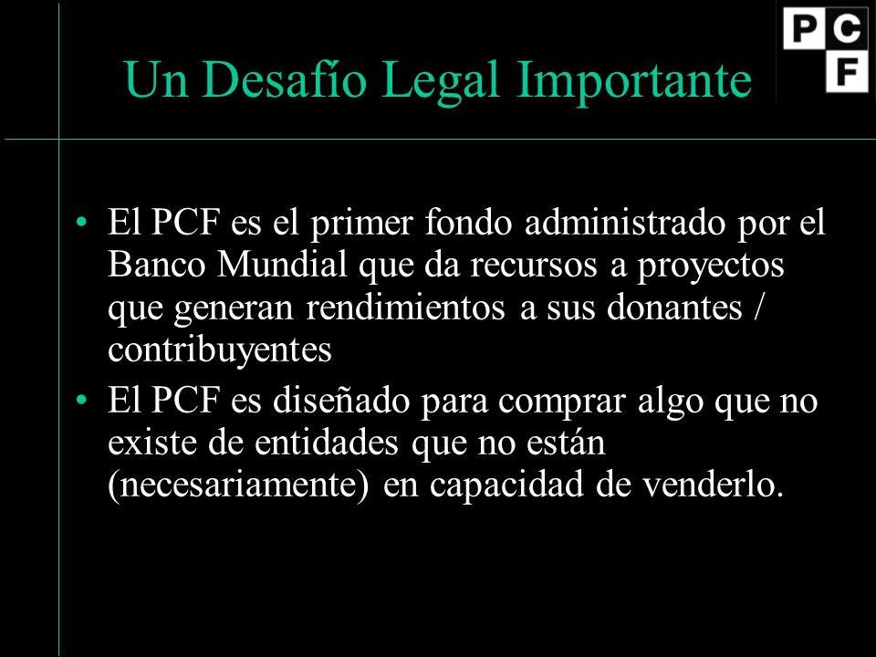 Un Desafío Legal Importante El PCF es el primer fondo administrado por el Banco Mundial que da recursos a proyectos que generan rendimientos a sus donantes / contribuyentes El PCF es diseñado para comprar algo que no existe de entidades que no están (necesariamente) en capacidad de venderlo.
