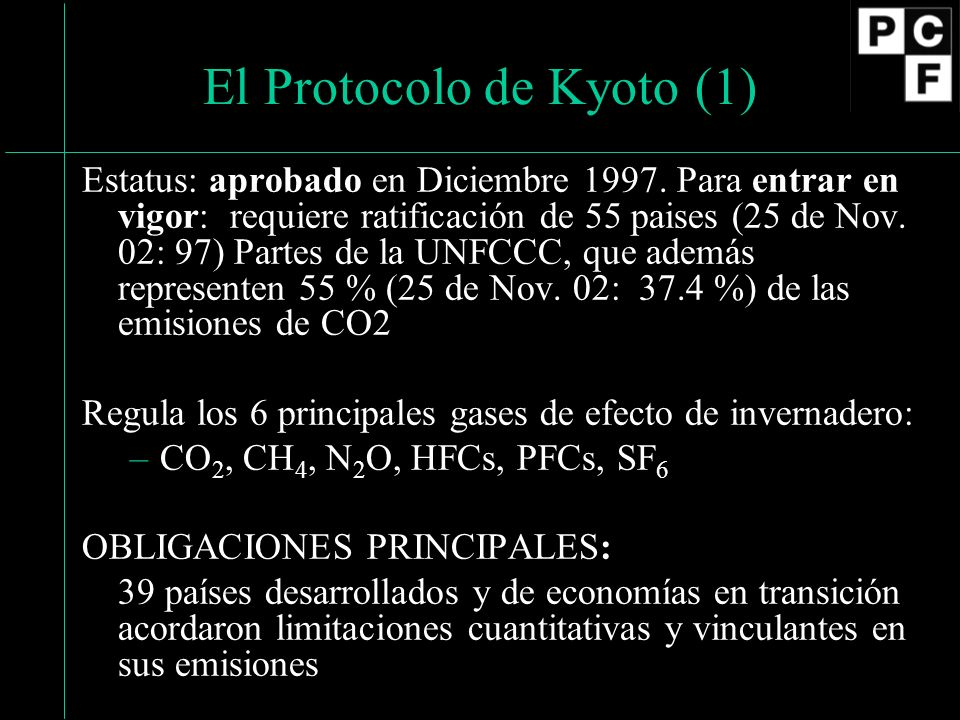 El Protocolo de Kyoto (1) Estatus: aprobado en Diciembre 1997. Para entrar en vigor: requiere ratificación de 55 paises (25 de Nov. 02: 97) Partes de