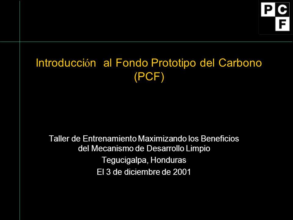 Historia y objetivos del PCF Concesión para el desarrollo del Fondo: Febrero 1997 Aprobación de la Junta Directiva del Banco: Julio 1999 Primera Clausura: Abril 2000 Secunda Clausura: Octubre 2000 Objetivos del PCF: Demostrar como el MDL/AC puede contribuir al desarrollo sostenible; Ofrecer a las Partes de la CCNUCC, al sector privado, y otros la oportunidad de aprender con la practica en sus esfuerzos de elaborar reglas para la realización de reducciones de emisiones en conformidad con MDL/AC; Hacer la demostración de un asociamiento público-privado para responder a problemas ambientales mundiales por medio de mecanismos comerciales.