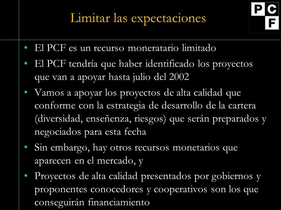 Limitar las expectaciones El PCF es un recurso moneratario limitado El PCF tendría que haber identificado los proyectos que van a apoyar hasta julio del 2002 Vamos a apoyar los proyectos de alta calidad que conforme con la estrategia de desarrollo de la cartera (diversidad, enseñenza, riesgos) que serán preparados y negociados para esta fecha Sin embargo, hay otros recursos monetarios que aparecen en el mercado, y Proyectos de alta calidad presentados por gobiernos y proponentes conocedores y cooperativos son los que conseguirán financiamiento