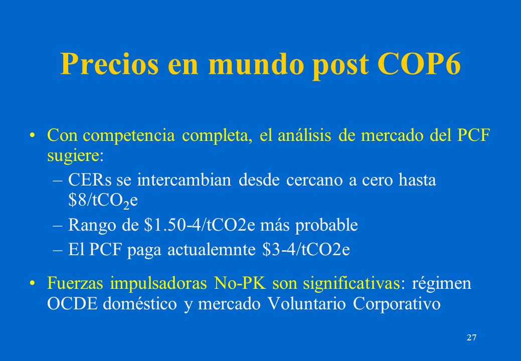 27 Precios en mundo post COP6 Con competencia completa, el análisis de mercado del PCF sugiere: –CERs se intercambian desde cercano a cero hasta $8/tCO 2 e –Rango de $1.50-4/tCO2e más probable –El PCF paga actualemnte $3-4/tCO2e Fuerzas impulsadoras No-PK son significativas: régimen OCDE doméstico y mercado Voluntario Corporativo