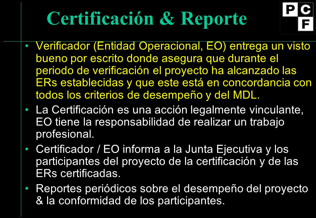 Certificación & Reporte Verificador (Entidad Operacional, EO) entrega un visto bueno por escrito donde asegura que durante el periodo de verificación el proyecto ha alcanzado las ERs establecidas y que este está en concordancia con todos los criterios de desempeño y del MDL.