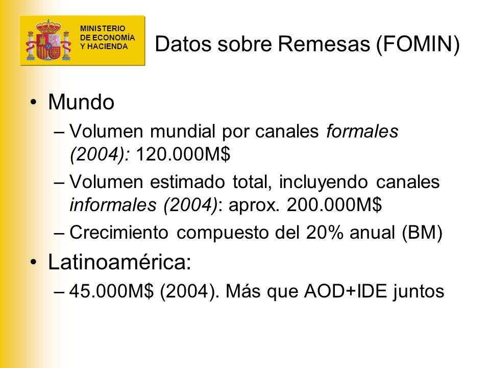 MINISTERIO DE ECONOMÍA Y HACIENDA Datos sobre Remesas (FOMIN) Mundo –Volumen mundial por canales formales (2004): 120.000M$ –Volumen estimado total, i