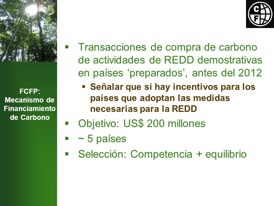 FCFP: Mecanismo de Financiamiento de Carbono Transacciones de compra de carbono de actividades de REDD demostrativas en países preparados, antes del 2012 Señalar que sí hay incentivos para los países que adoptan las medidas necesarias para la REDD Objetivo: US$ 200 millones ~ 5 países Selección: Competencia + equilibrio