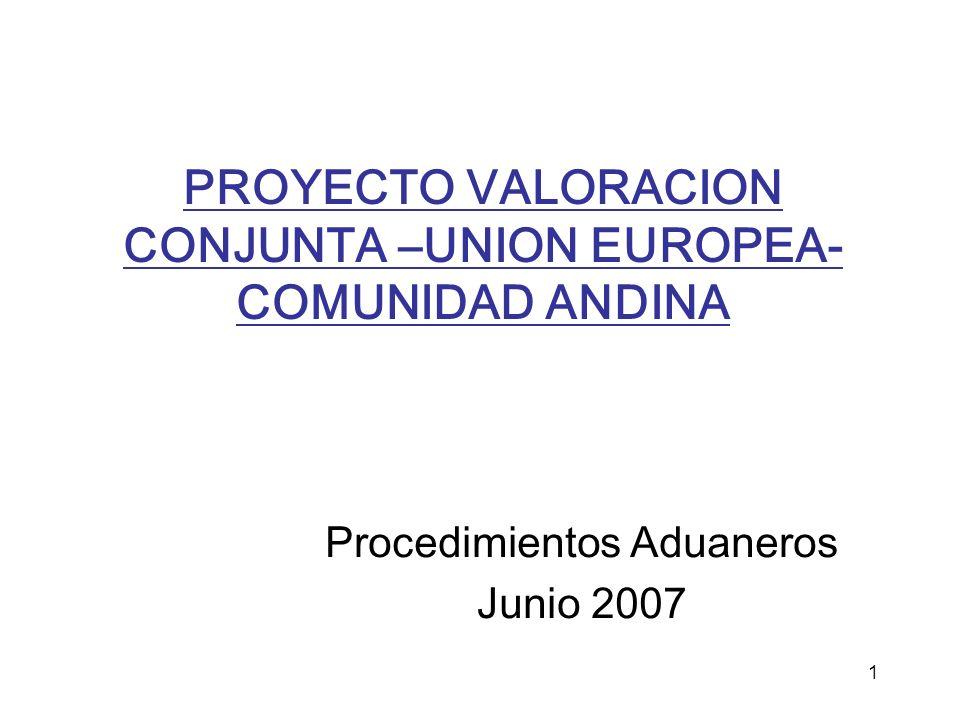 1 PROYECTO VALORACION CONJUNTA –UNION EUROPEA- COMUNIDAD ANDINA Procedimientos Aduaneros Junio 2007