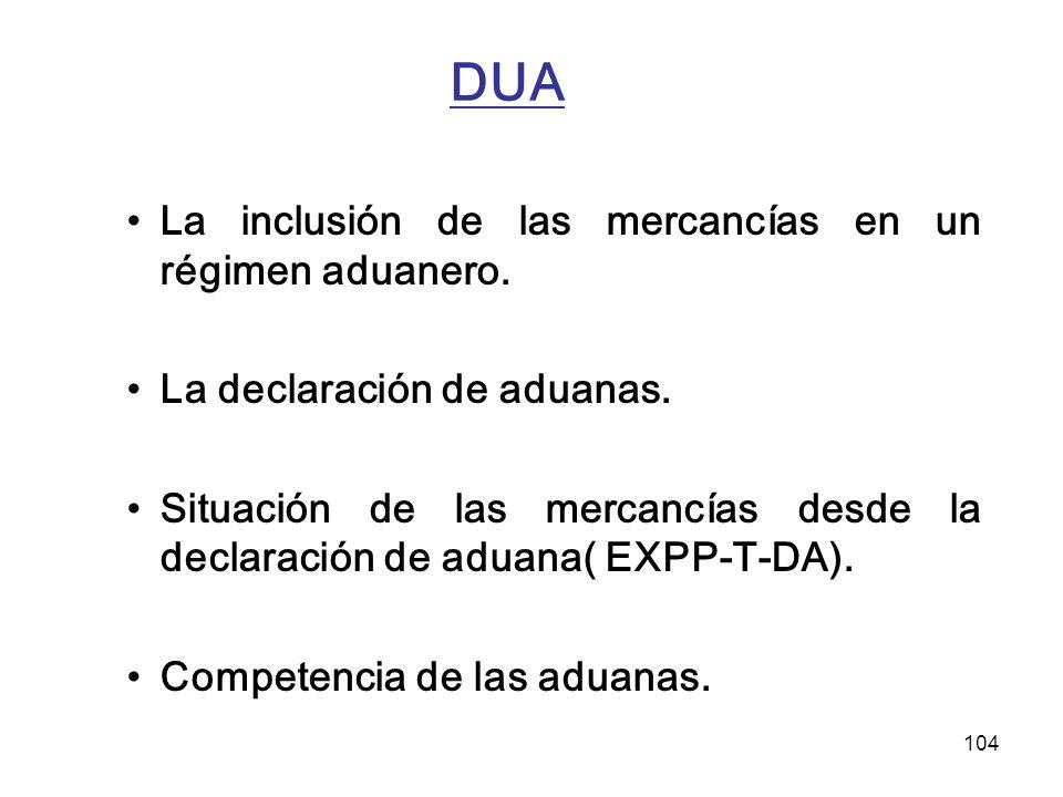 104 DUA La inclusión de las mercancías en un régimen aduanero. La declaración de aduanas. Situación de las mercancías desde la declaración de aduana(