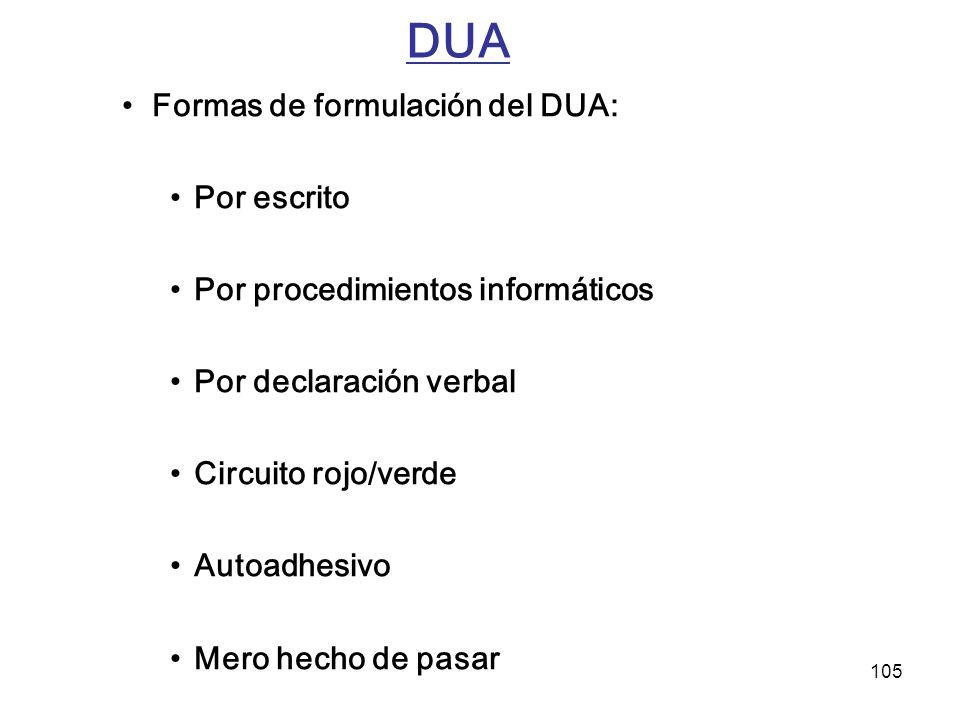 105 DUA Formas de formulación del DUA: Por escrito Por procedimientos informáticos Por declaración verbal Circuito rojo/verde Autoadhesivo Mero hecho