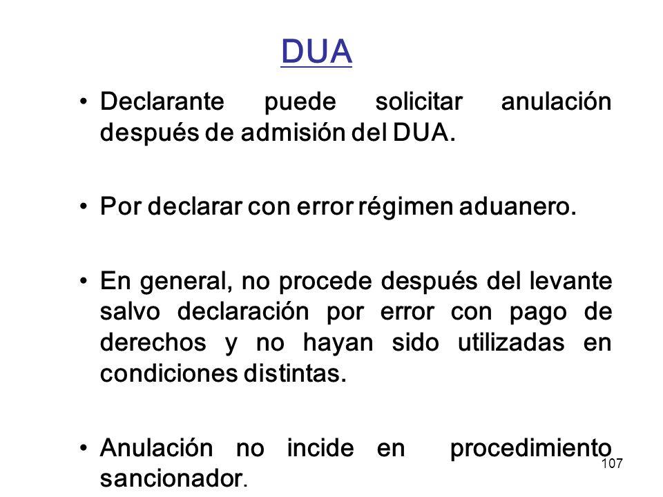 107 DUA Declarante puede solicitar anulación después de admisión del DUA. Por declarar con error régimen aduanero. En general, no procede después del