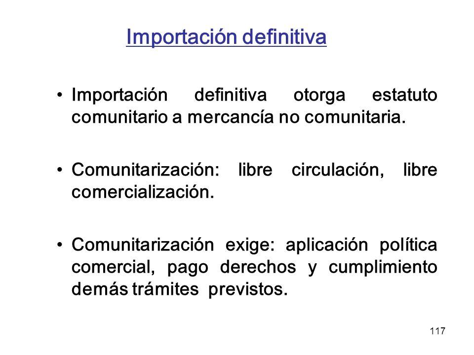 117 Importación definitiva Importación definitiva otorga estatuto comunitario a mercancía no comunitaria. Comunitarización: libre circulación, libre c