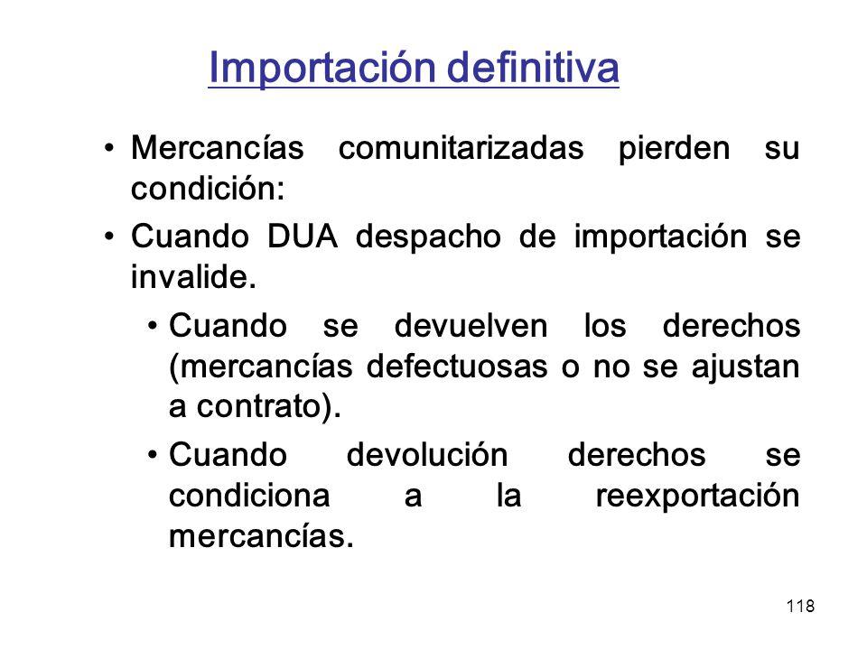118 Importación definitiva Mercancías comunitarizadas pierden su condición: Cuando DUA despacho de importación se invalide. Cuando se devuelven los de