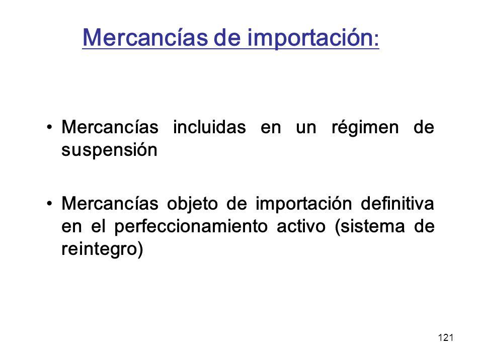 121 Mercancías de importación : Mercancías incluidas en un régimen de suspensión Mercancías objeto de importación definitiva en el perfeccionamiento a