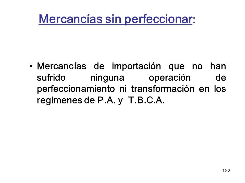 122 Mercancías sin perfeccionar : Mercancías de importación que no han sufrido ninguna operación de perfeccionamiento ni transformación en los regimen