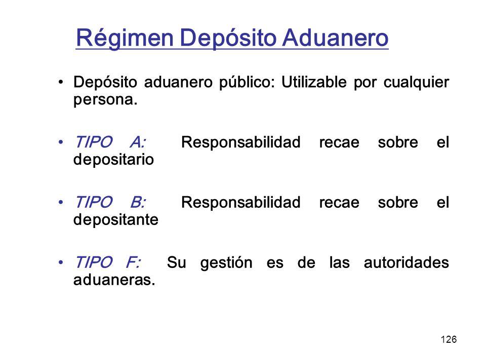 126 Régimen Depósito Aduanero Depósito aduanero público: Utilizable por cualquier persona. TIPO A: Responsabilidad recae sobre el depositario TIPO B: