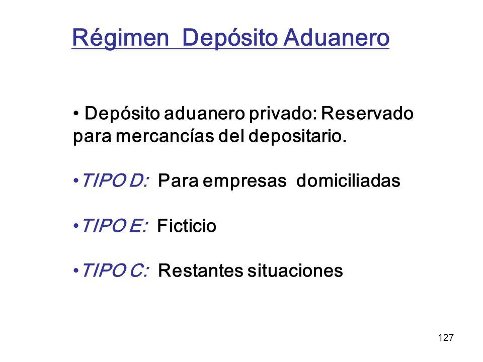 127 Régimen Depósito Aduanero Depósito aduanero privado: Reservado para mercancías del depositario. TIPO D: Para empresas domiciliadas TIPO E: Fictici