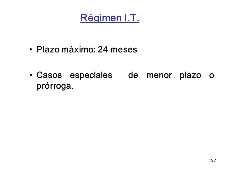 137 Régimen I.T. Plazo máximo: 24 meses Casos especiales de menor plazo o prórroga.