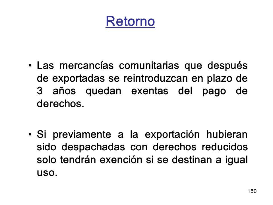 150 Retorno Las mercancías comunitarias que después de exportadas se reintroduzcan en plazo de 3 años quedan exentas del pago de derechos. Si previame