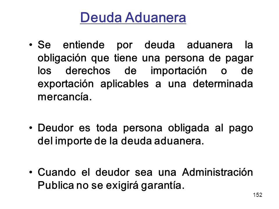 152 Deuda Aduanera Se entiende por deuda aduanera la obligación que tiene una persona de pagar los derechos de importación o de exportación aplicables
