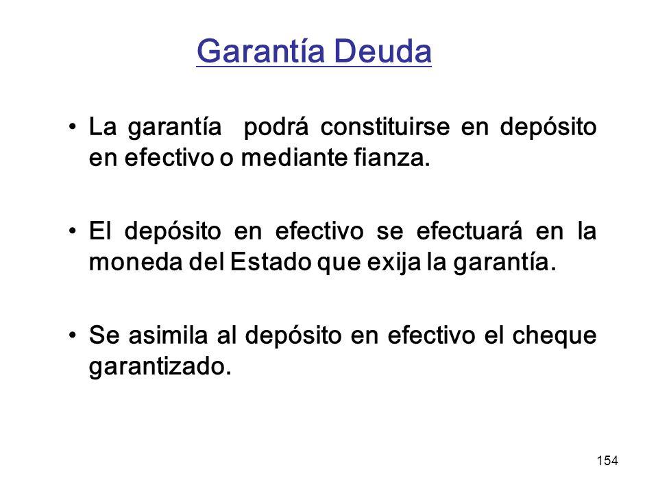 154 Garantía Deuda La garantía podrá constituirse en depósito en efectivo o mediante fianza. El depósito en efectivo se efectuará en la moneda del Est
