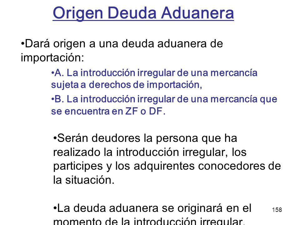 158 Dará origen a una deuda aduanera de importación: A. La introducción irregular de una mercancía sujeta a derechos de importación, B. La introducció