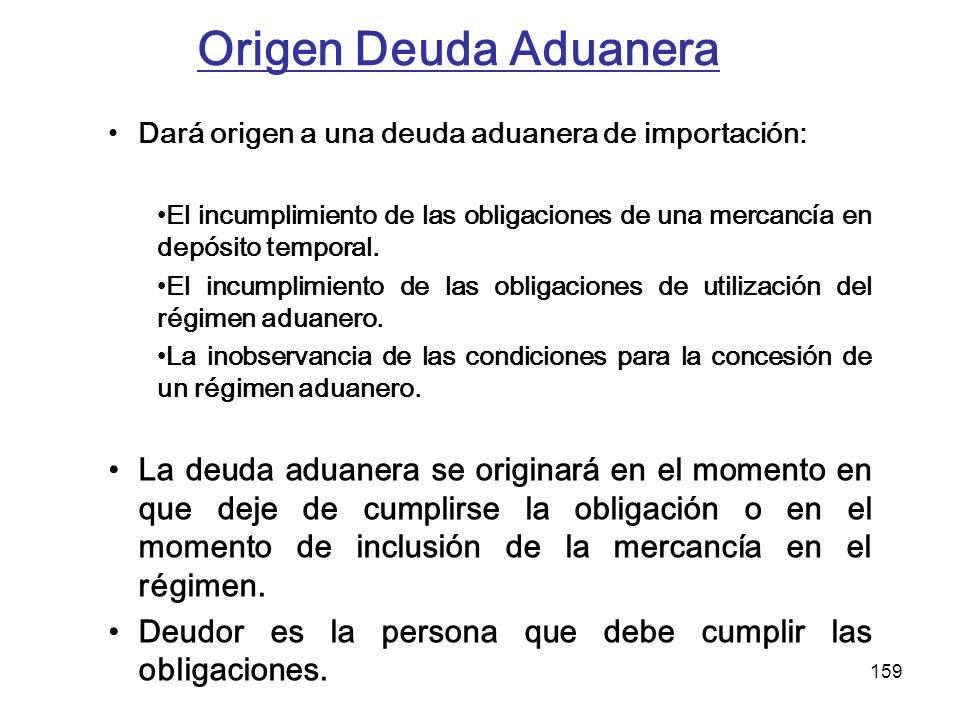 159 Origen Deuda Aduanera Dará origen a una deuda aduanera de importación: El incumplimiento de las obligaciones de una mercancía en depósito temporal