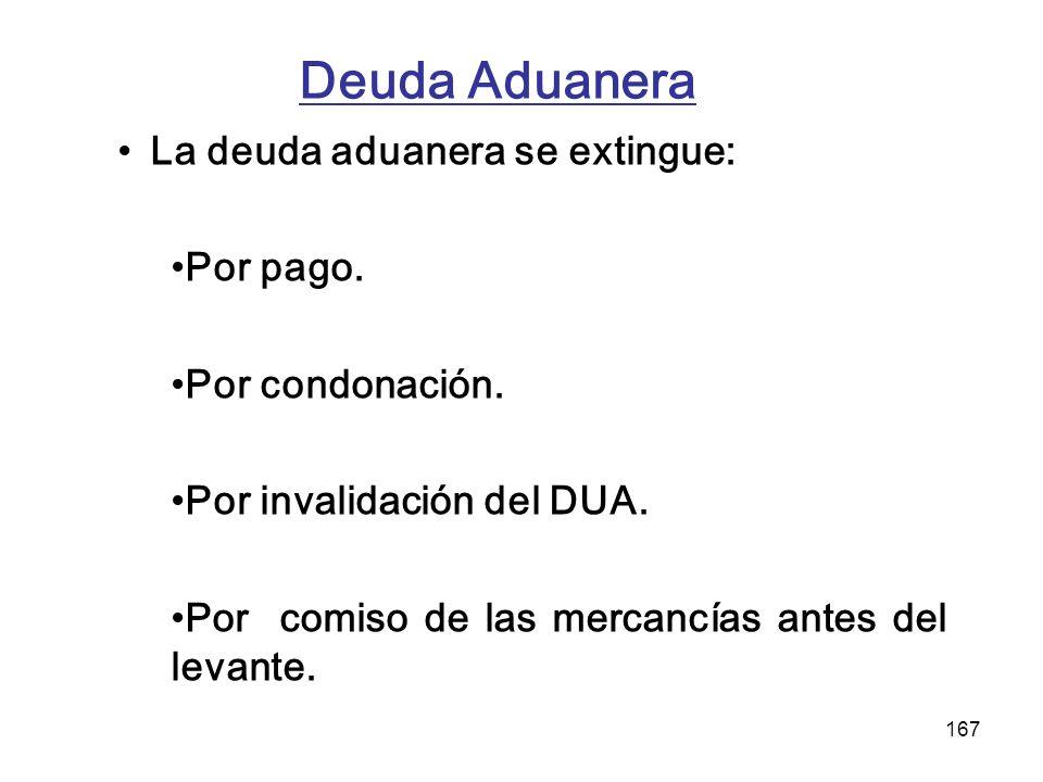 167 Deuda Aduanera La deuda aduanera se extingue: Por pago. Por condonación. Por invalidación del DUA. Por comiso de las mercancías antes del levante.