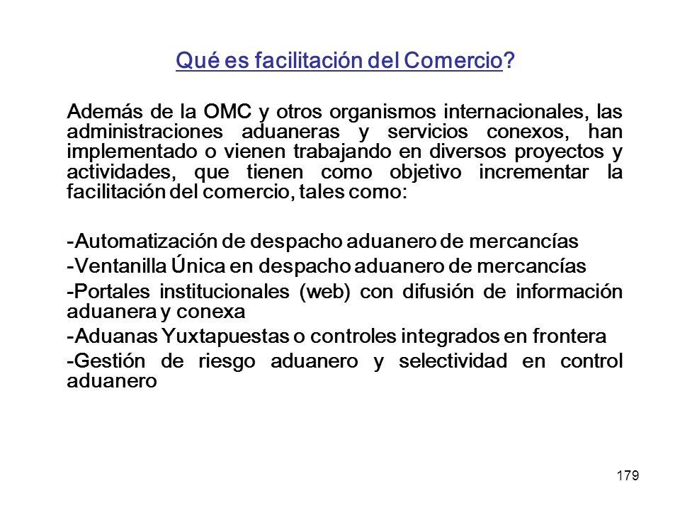179 Qué es facilitación del Comercio? Además de la OMC y otros organismos internacionales, las administraciones aduaneras y servicios conexos, han imp