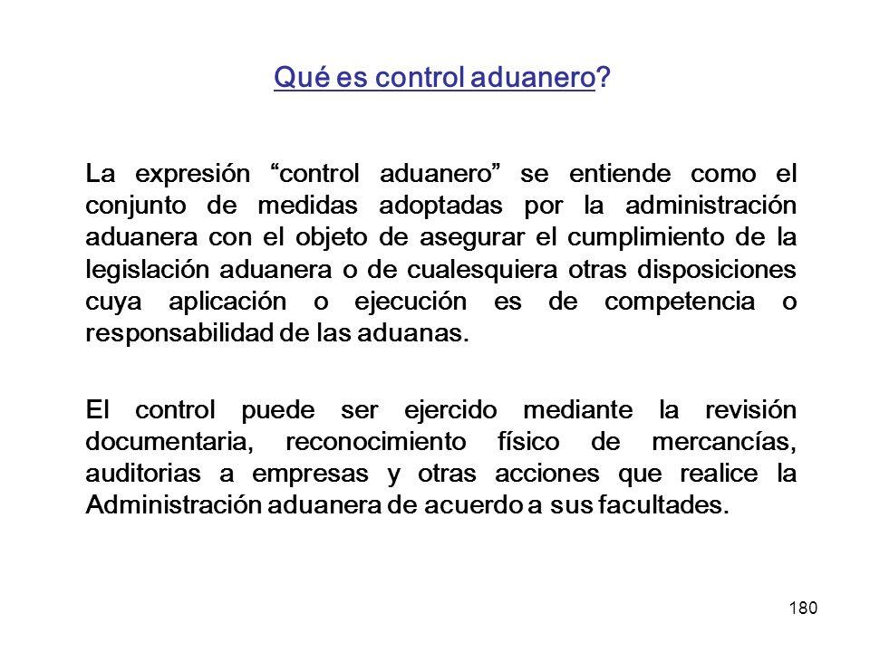 180 Qué es control aduanero? La expresión control aduanero se entiende como el conjunto de medidas adoptadas por la administración aduanera con el obj