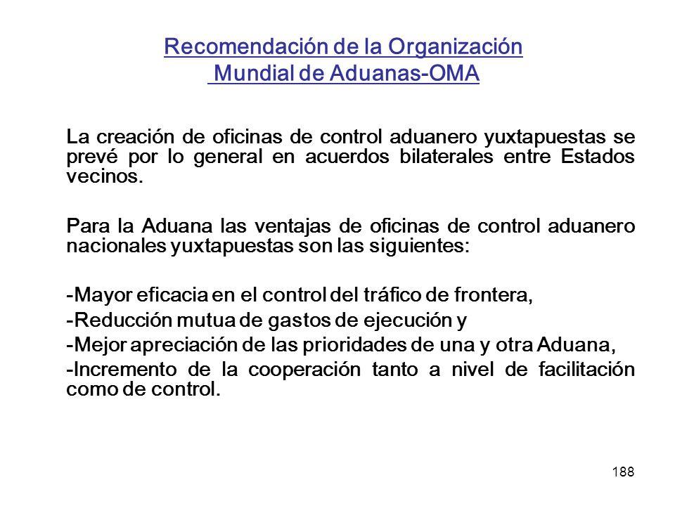 188 Recomendación de la Organización Mundial de Aduanas-OMA La creación de oficinas de control aduanero yuxtapuestas se prevé por lo general en acuerd