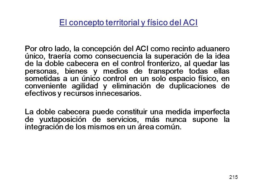 215 El concepto territorial y físico del ACI Por otro lado, la concepción del ACI como recinto aduanero único, traería como consecuencia la superación