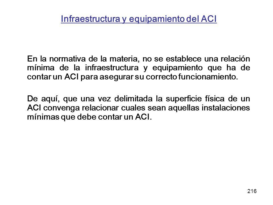 216 Infraestructura y equipamiento del ACI En la normativa de la materia, no se establece una relación mínima de la infraestructura y equipamiento que