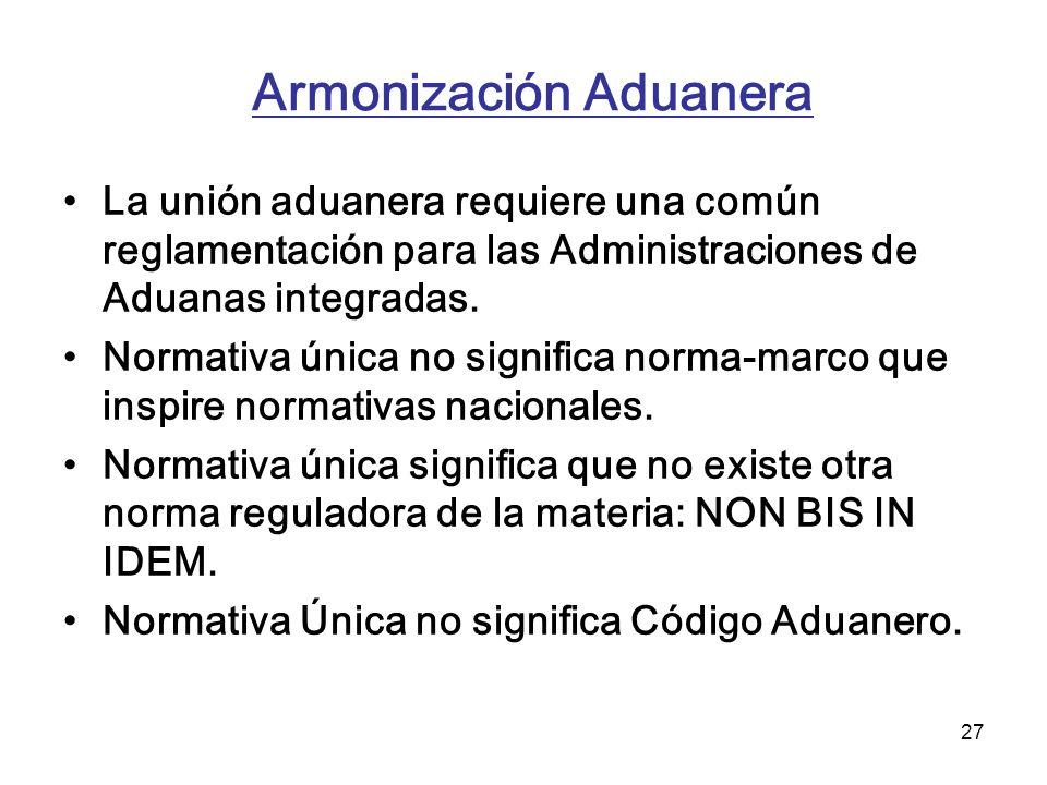 27 Armonización Aduanera La unión aduanera requiere una común reglamentación para las Administraciones de Aduanas integradas. Normativa única no signi
