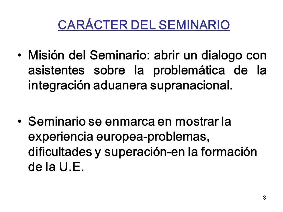 3 CARÁCTER DEL SEMINARIO Misión del Seminario: abrir un dialogo con asistentes sobre la problemática de la integración aduanera supranacional. Seminar