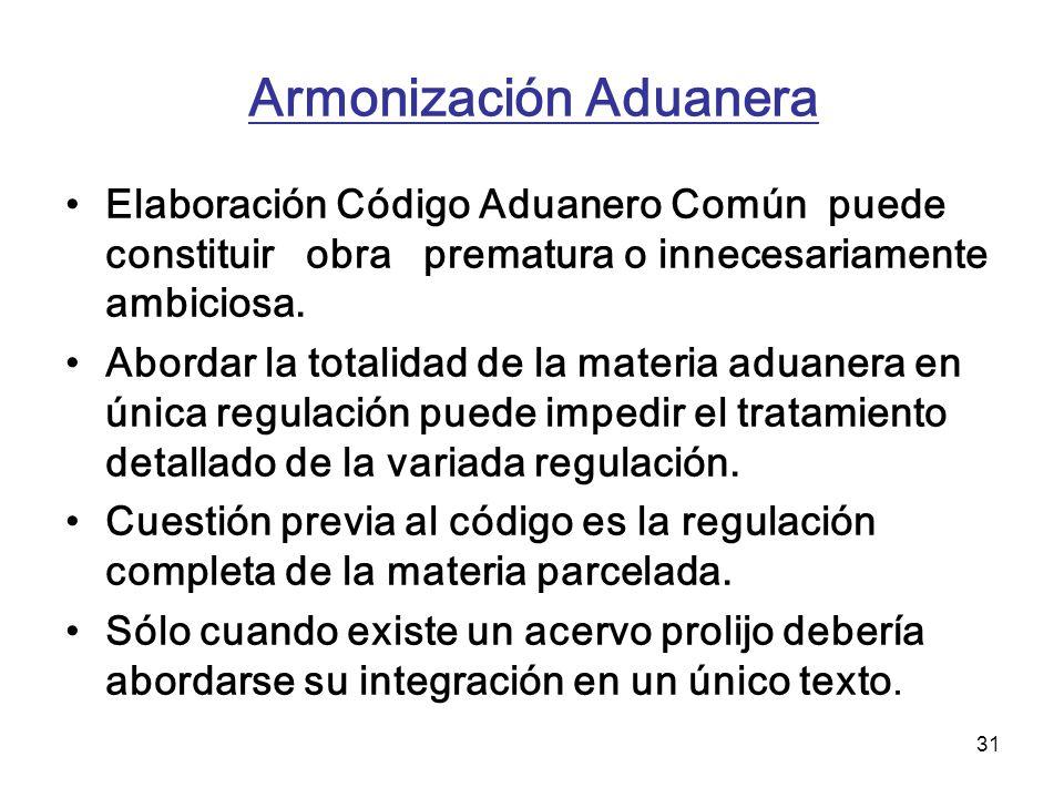 31 Elaboración Código Aduanero Común puede constituir obra prematura o innecesariamente ambiciosa. Abordar la totalidad de la materia aduanera en únic