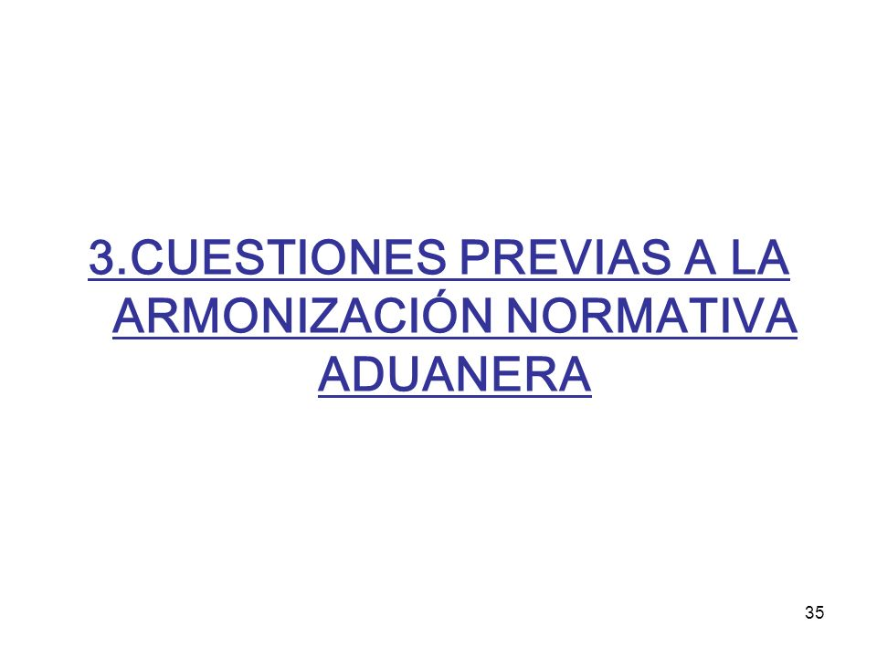 35 3.CUESTIONES PREVIAS A LA ARMONIZACIÓN NORMATIVA ADUANERA