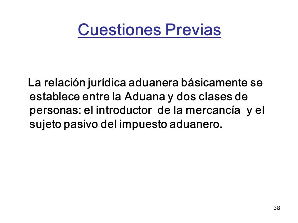 38 Cuestiones Previas La relación jurídica aduanera básicamente se establece entre la Aduana y dos clases de personas: el introductor de la mercancía