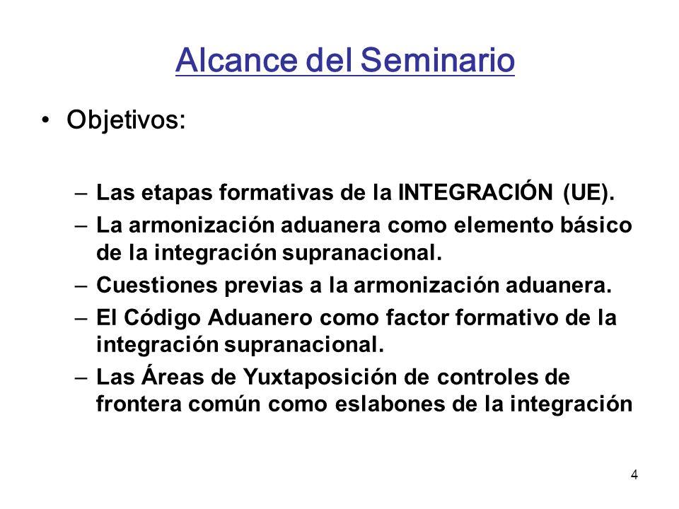 4 Alcance del Seminario Objetivos: –Las etapas formativas de la INTEGRACIÓN (UE). –La armonización aduanera como elemento básico de la integración sup