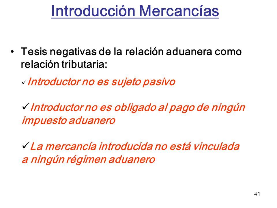 41 Introducción Mercancías Tesis negativas de la relación aduanera como relación tributaria: Introductor no es sujeto pasivo Introductor no es obligad